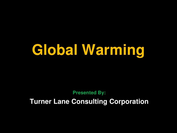 Global Warming              Presented By: Turner Lane Consulting Corporation