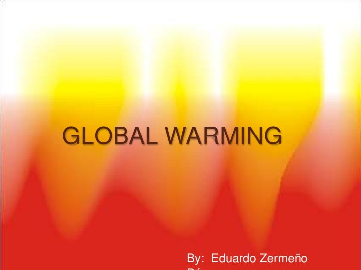 GLOBAL WARMING<br />By:  Eduardo Zermeño Pérez<br />