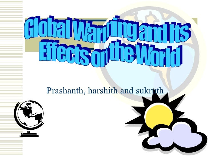 Prashanth, harshith and sukruth Global Warming and Its Effects on the World