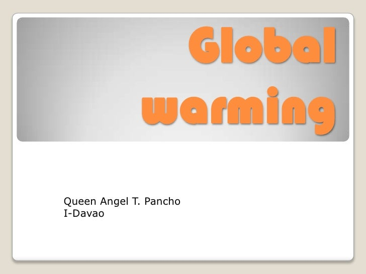 Global warming<br />Queen Angel T. Pancho<br />I-Davao<br />
