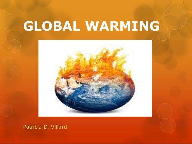 GLOBAL WARMING Patricia D. Villard