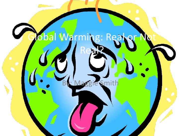 Global Warming: Real or Not Real? <br />By: Maggie Smith <br />
