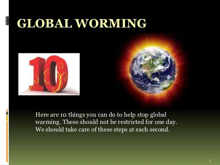1<br />GLOBAL WORMING <br />Here are 10 things you can do to help stop global warming. These should not be restricted for ...