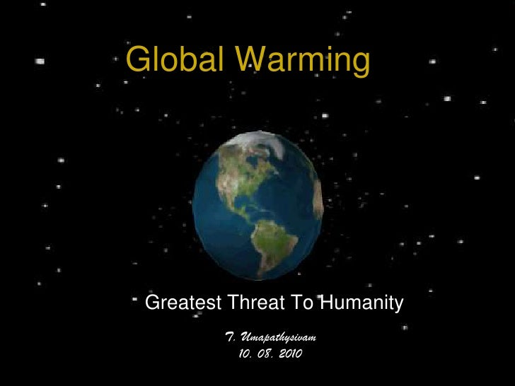 Global Warming<br />Greatest Threat To Humanity<br />T. Umapathysivam<br />10. 08. 2010<br />