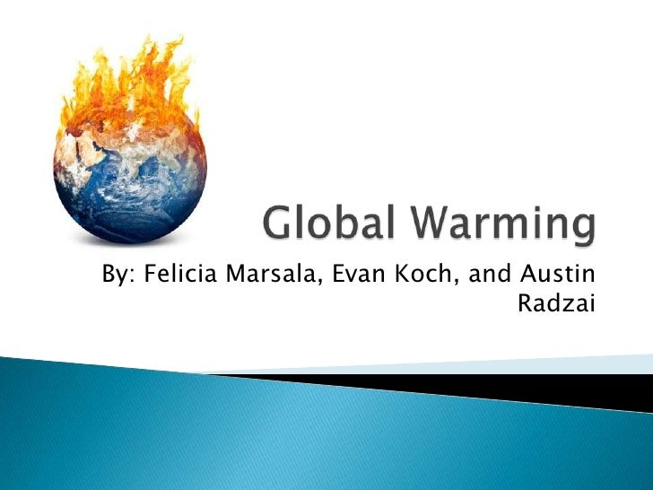 Global Warming<br />By: Felicia Marsala, Evan Koch, and Austin Radzai<br />