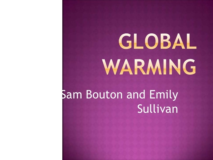 Global Warming<br />By: Sam Bouton and Emily Sullivan<br />