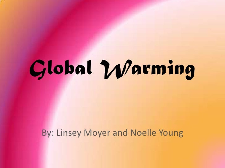 Global Warming<br />By: Linsey Moyer and Noelle Young<br />