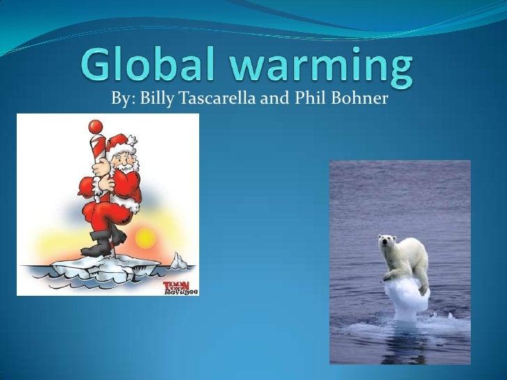 Global warming <br />By: Billy Tascarella and Phil Bohner<br />