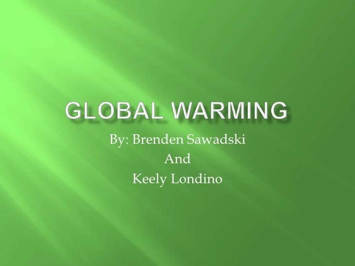 Global Warming<br />By: Brenden Sawadski <br />And <br />Keely Londino<br />
