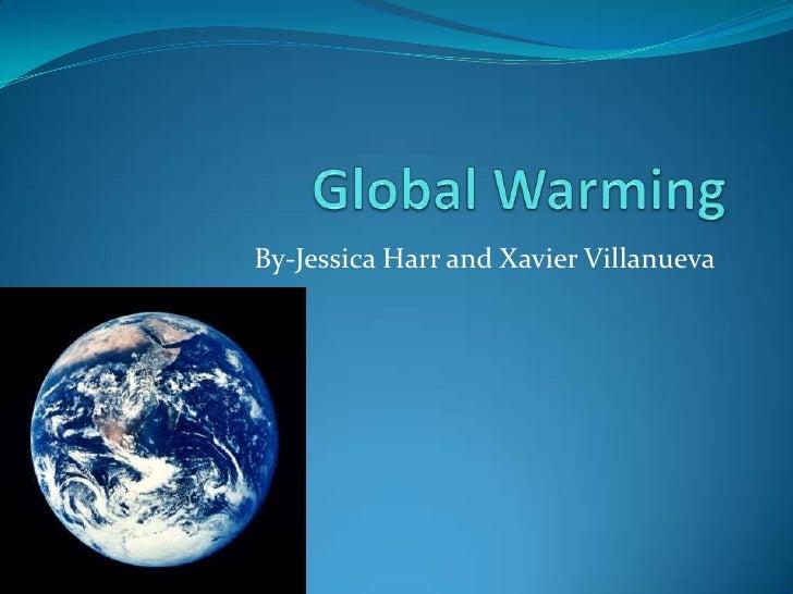 Global Warming<br />By-Jessica Harrand Xavier Villanueva<br />