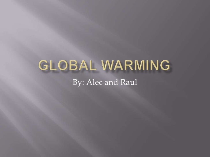 Global warming<br />By: Alec and Raul <br />