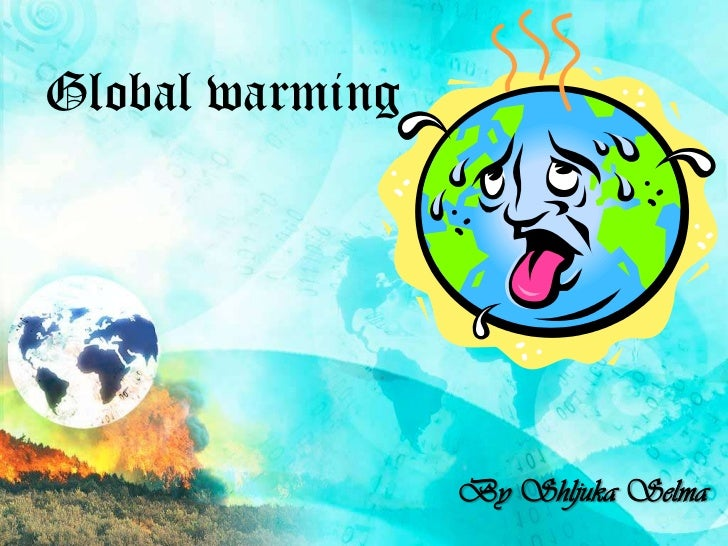 Global warming                 By Shljuka Selma