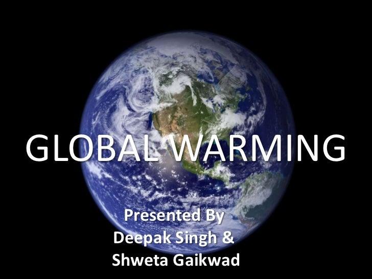 GLOBAL WARMING    Presented By   Deepak Singh &   Shweta Gaikwad