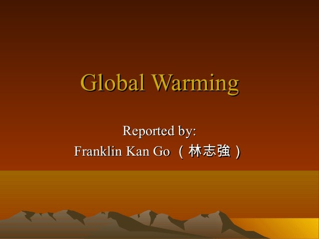 Global Warming        Reported by:Franklin Kan Go (林志強)