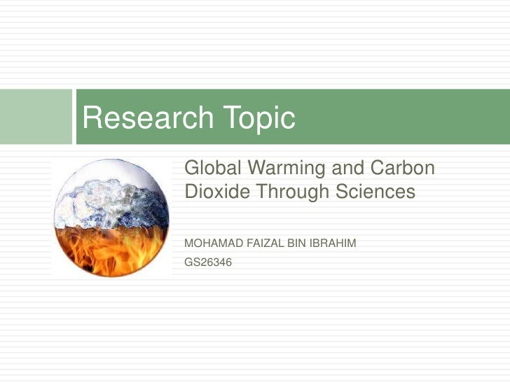 Research Topic       Global Warming and Carbon       Dioxide Through Sciences        MOHAMAD FAIZAL BIN IBRAHIM       GS26...