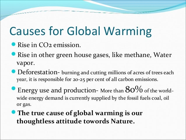 Causes for Global WarmingRise in CO2 emission.Rise in other green house gases, like methane, Water vapor.Deforestation-...
