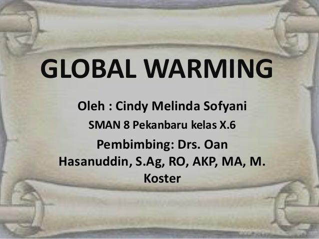 GLOBAL WARMINGOleh : Cindy Melinda SofyaniSMAN 8 Pekanbaru kelas X.6Pembimbing: Drs. OanHasanuddin, S.Ag, RO, AKP, MA, M.K...