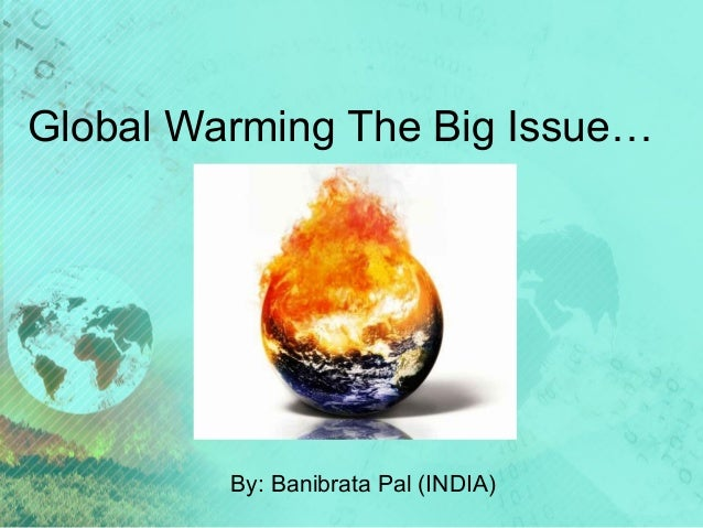 Global Warming The Big Issue… By: Banibrata Pal (INDIA)