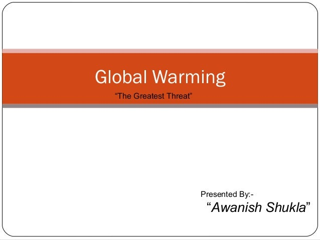 """Global Warming """"The Greatest Threat""""  Presented By:-  """"Awanish Shukla"""""""