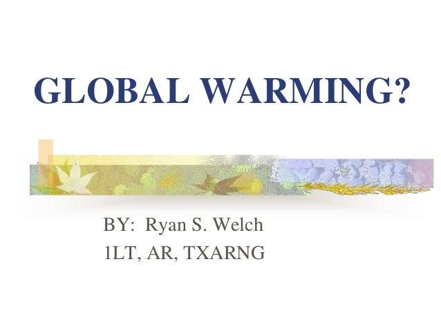 GLOBAL WARMING? BY: Ryan S. Welch 1LT, AR, TXARNG