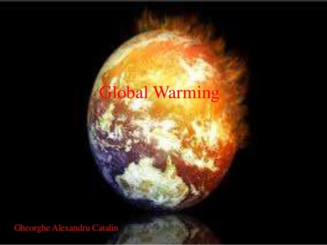 Global Warming Global Warming Gheorghe Alexandru Catalin