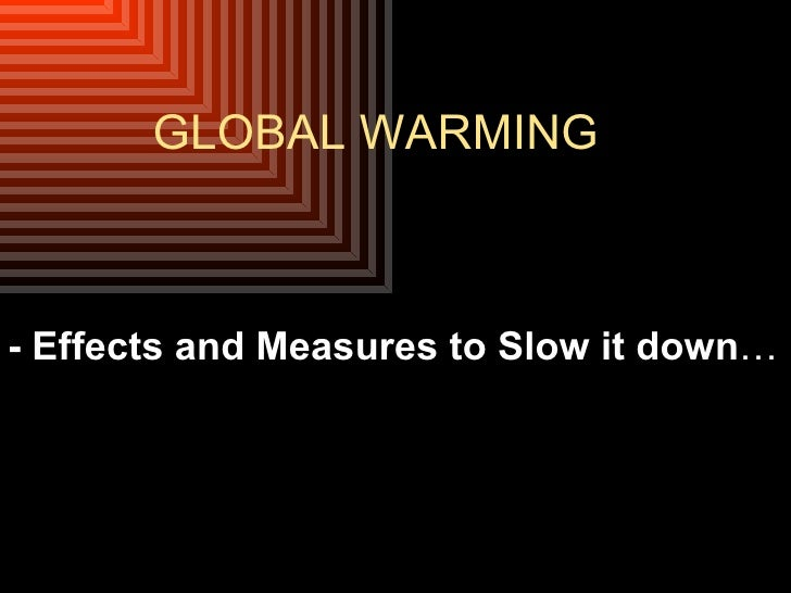 GLOBAL WARMING - Effects and Measures to Slow it down …