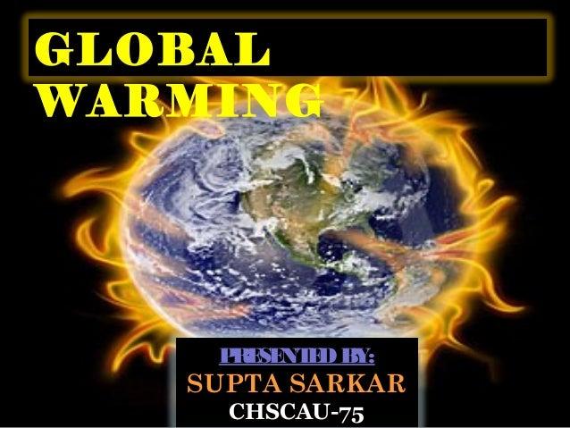 GLOBAL WARMING  P SE E B RE NT D Y:  SUPTA SARKAR CHSCAU-75