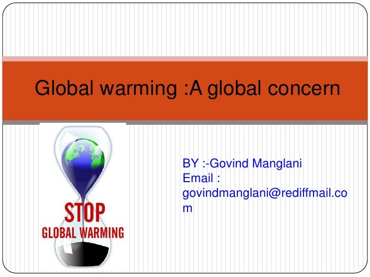 Global warming :A global concern               BY :-Govind Manglani               Email :               govindmanglani@red...