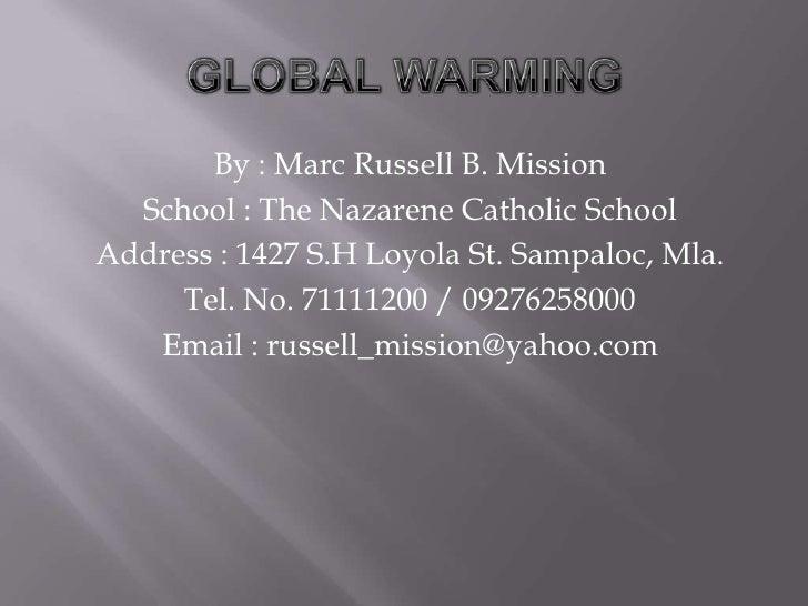 GLOBAL WARMING<br />By : Marc Russell B. Mission<br />School : The Nazarene Catholic School<br />Address : 1427 S.H Loyola...