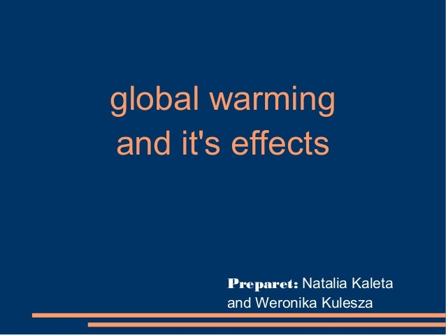 global warmingand its effects        Preparet: Natalia Kaleta        and Weronika Kulesza