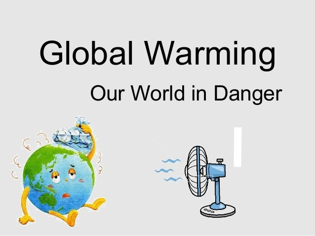 Global Warming Our World in Danger