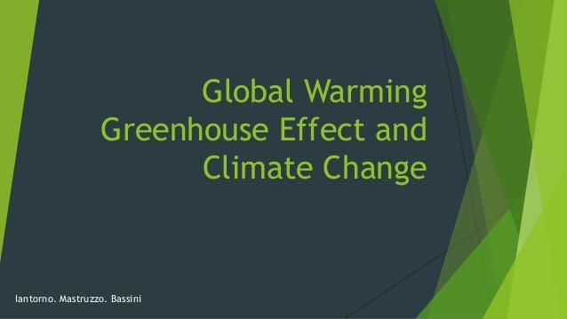 Global Warming Greenhouse Effect and Climate Change Iantorno. Mastruzzo. Bassini