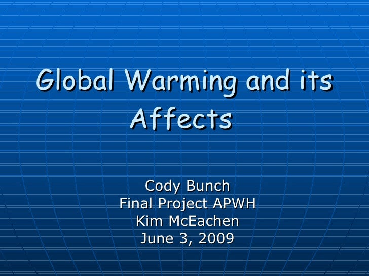 Global Warming and its Affects   Cody Bunch Final Project APWH Kim McEachen June 3, 2009