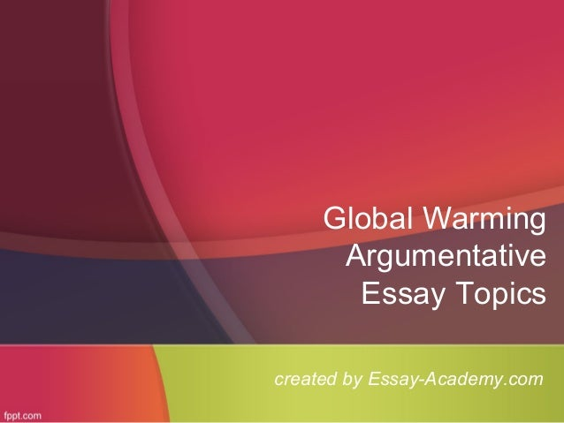 global warming argumentative essay global warming argumentative essay topics created by essay academy com