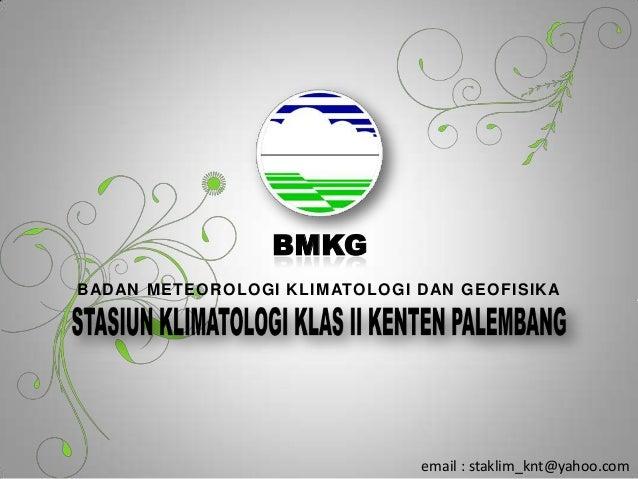 BMKGBADAN METEOROLOGI KLIMATOLOGI DAN GEOFISIKAemail : staklim_knt@yahoo.com