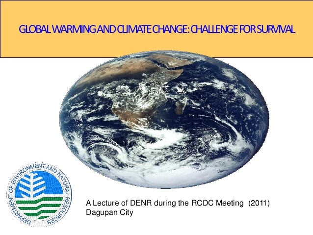 GLOBALWARMINGANDCLIMATECHANGE:CHALLENGEFORSURVIVAL A Lecture of DENR during the RCDC Meeting (2011) Dagupan City