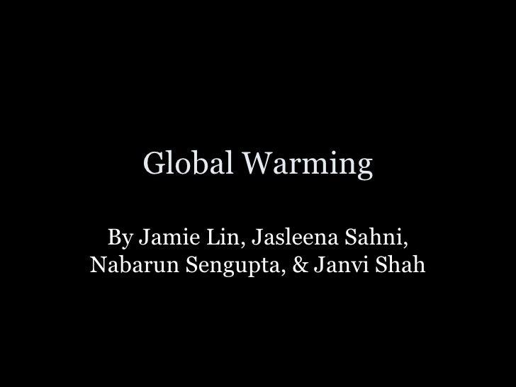 Global Warming By Jamie Lin, Jasleena Sahni, Nabarun Sengupta, & Janvi Shah