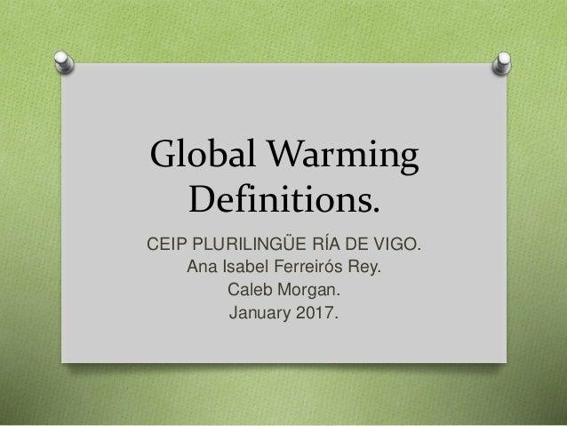 Global Warming Definitions. CEIP PLURILINGÜE RÍA DE VIGO. Ana Isabel Ferreirós Rey. Caleb Morgan. January 2017.