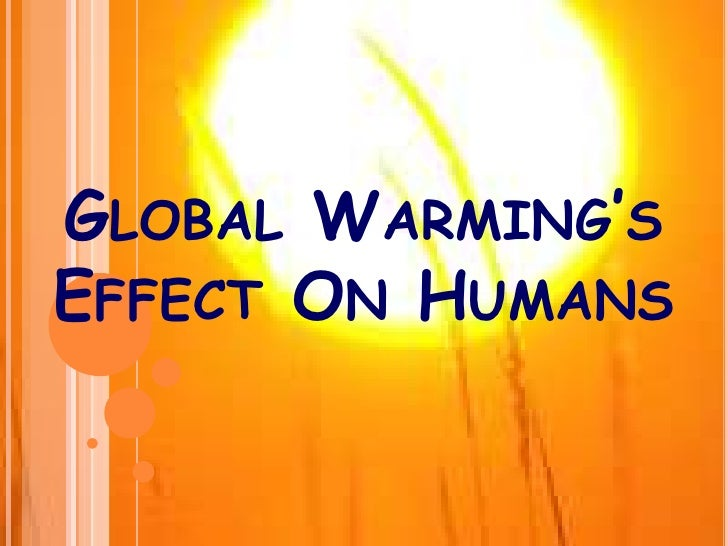 global warming impact to human lives The predicted effects of global warming are many and various, both for the environment and for human life.