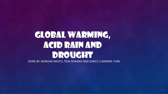 GLOBAL WARMING,ACID RAIN ANDDROUGHTDONE BY: NATASHA NKUTU, TESA RIYADAH AND GRACE LUMONYA Y10N