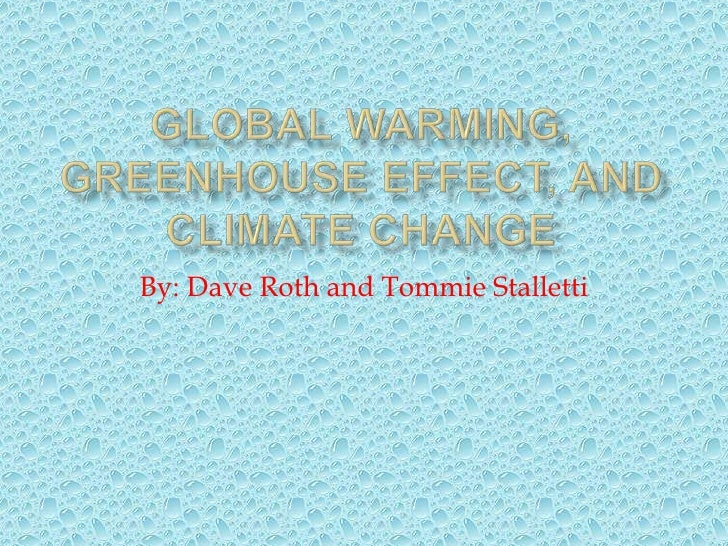 Global Warming, Greenhouse Effect, and Climate change<br />By: Dave Roth and Tommie Stalletti<br />