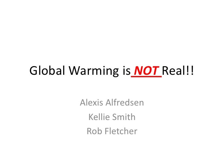 Global Warming is NOT Real!!<br />Alexis Alfredsen<br />Kellie Smith<br />Rob Fletcher<br />