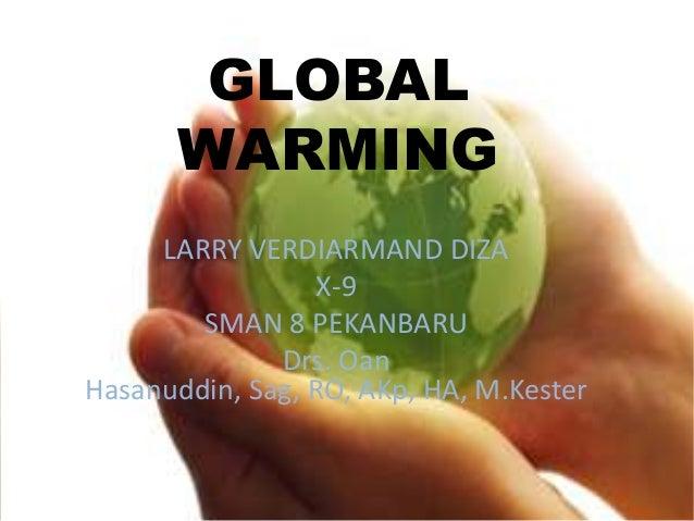 GLOBAL       WARMING     LARRY VERDIARMAND DIZA                 X-9        SMAN 8 PEKANBARU              Drs. OanHasanuddi...