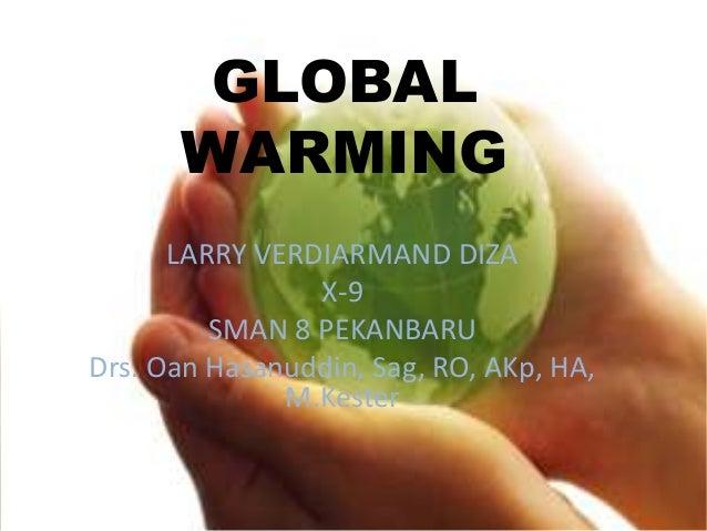 GLOBAL      WARMING      LARRY VERDIARMAND DIZA                X-9         SMAN 8 PEKANBARUDrs. Oan Hasanuddin, Sag, RO, A...