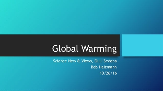 Global Warming Science New & Views, OLLI Sedona Bob Haizmann 10/26/16