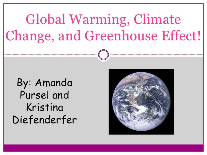 Global Warming, Climate Change, and Greenhouse Effect!<br />By: Amanda Pursel and Kristina Diefenderfer<br />