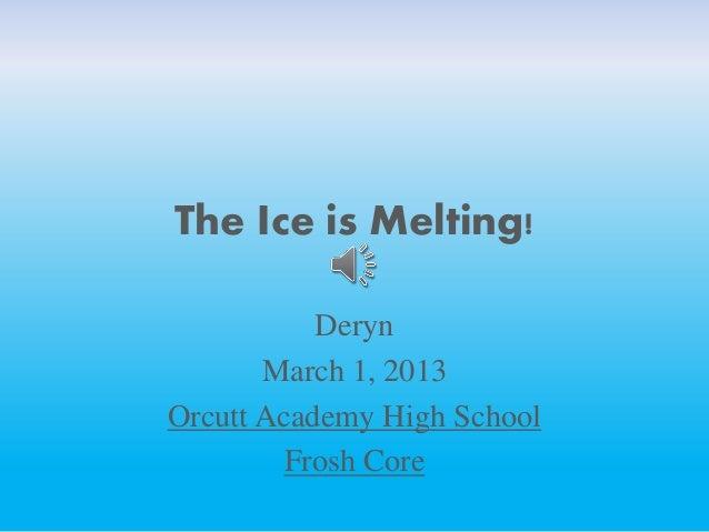 The Ice is Melting!           Deryn       March 1, 2013Orcutt Academy High School         Frosh Core