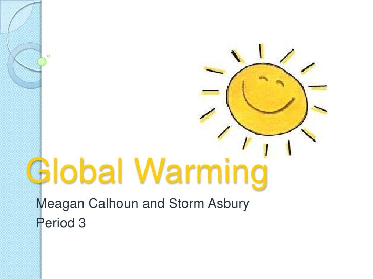Global Warming<br />Meagan Calhoun and Storm Asbury<br />Period 3<br />