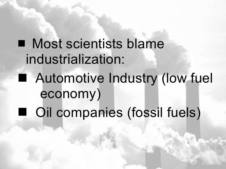 <ul><li>Most scientists blame  industrialization: </li></ul><ul><li>Automotive Industry (low fuel  economy) </li></ul><ul>...
