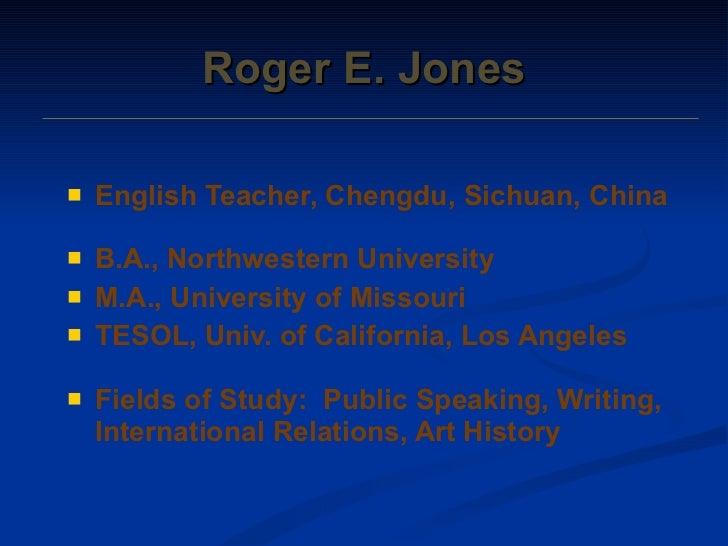 Roger E. Jones <ul><li>English Teacher, Chengdu, Sichuan, China </li></ul><ul><li>B.A., Northwestern University </li></ul>...